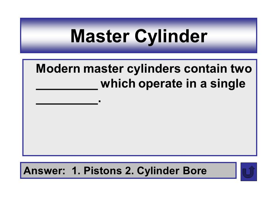Master Cylinder Modern master cylinders contain two _________ which operate in a single _________.