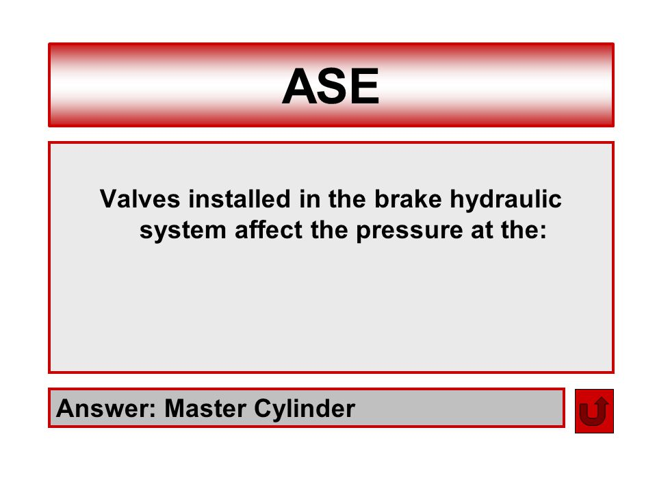 ASE Valves installed in the brake hydraulic system affect the pressure at the: Answer: Master Cylinder.