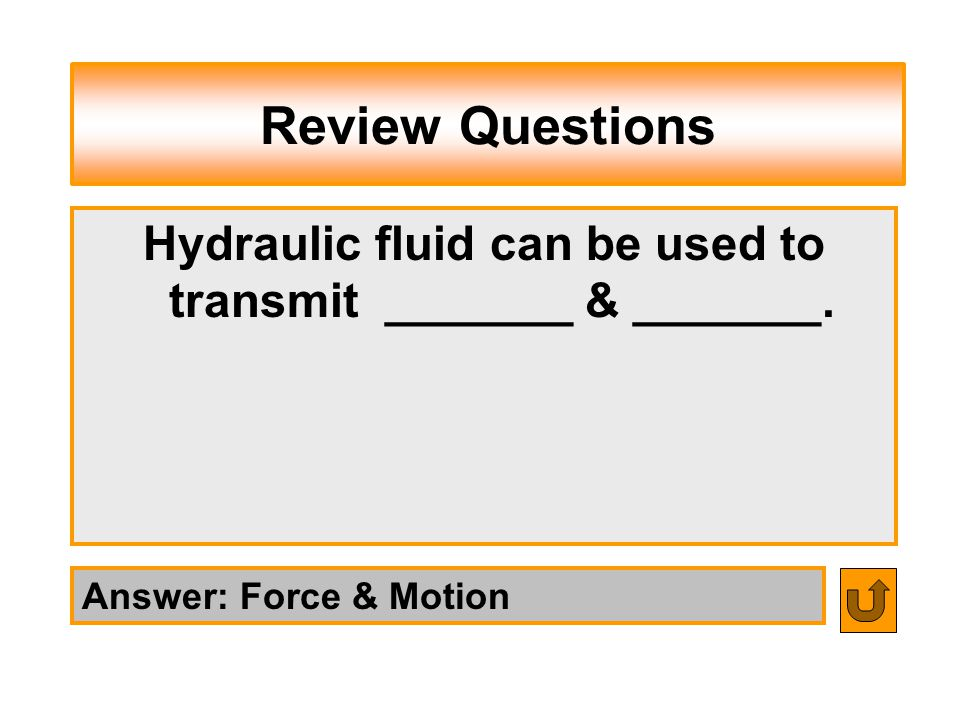 Hydraulic fluid can be used to transmit _______ & _______.