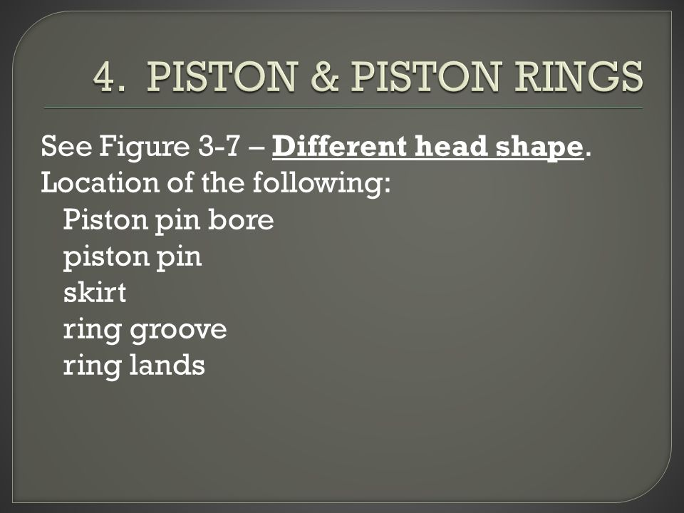 4. PISTON & PISTON RINGS See Figure 3-7 – Different head shape.
