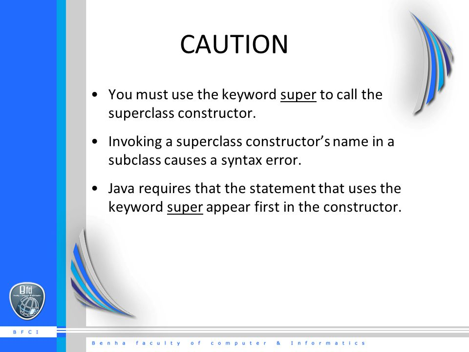 CAUTION You must use the keyword super to call the superclass constructor.