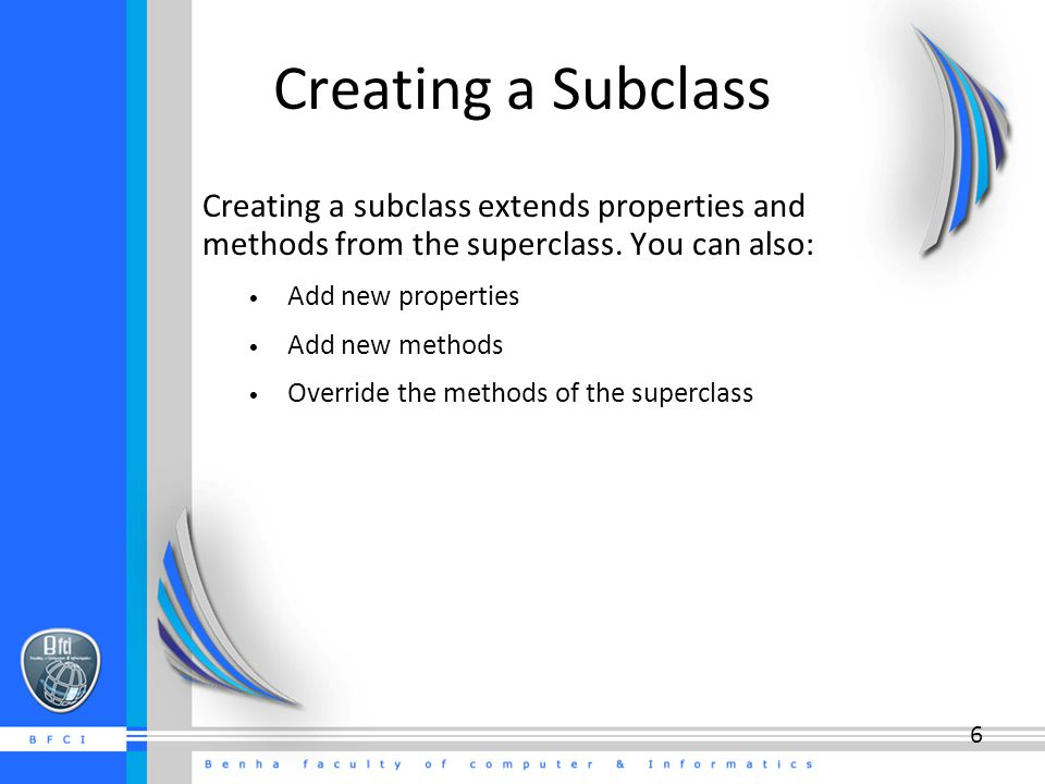 Creating a Subclass Creating a subclass extends properties and methods from the superclass. You can also: