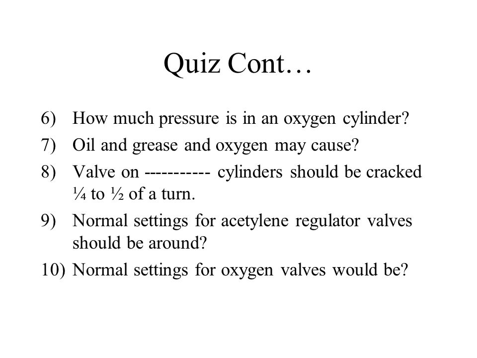 Quiz Cont… How much pressure is in an oxygen cylinder
