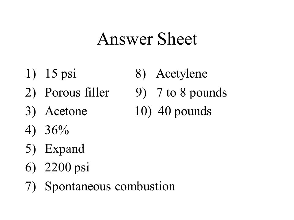 Answer Sheet 15 psi 8) Acetylene Porous filler 9) 7 to 8 pounds