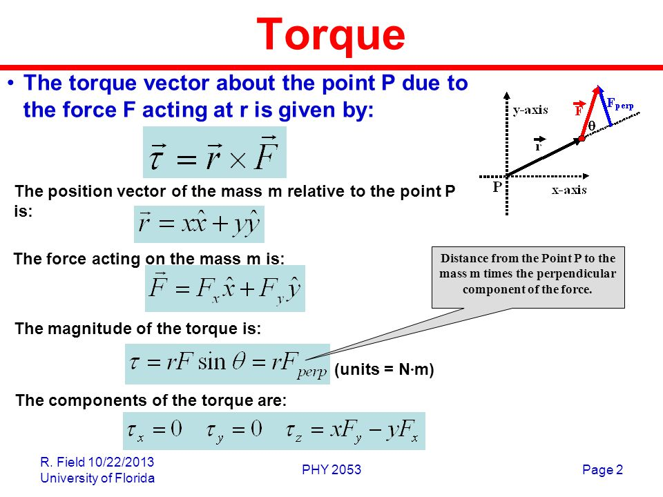 Torque The torque vector about the point P due to the force F acting at r is given by: The position vector of the mass m relative to the point P is: