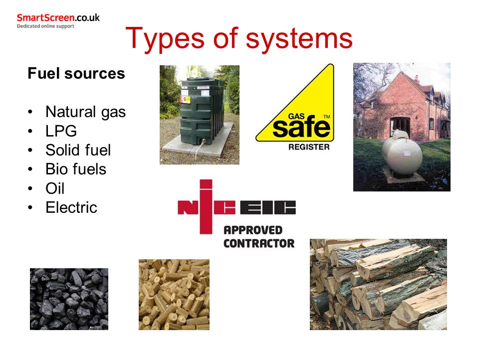 Types of systems Fuel sources Natural gas LPG Solid fuel Bio fuels Oil