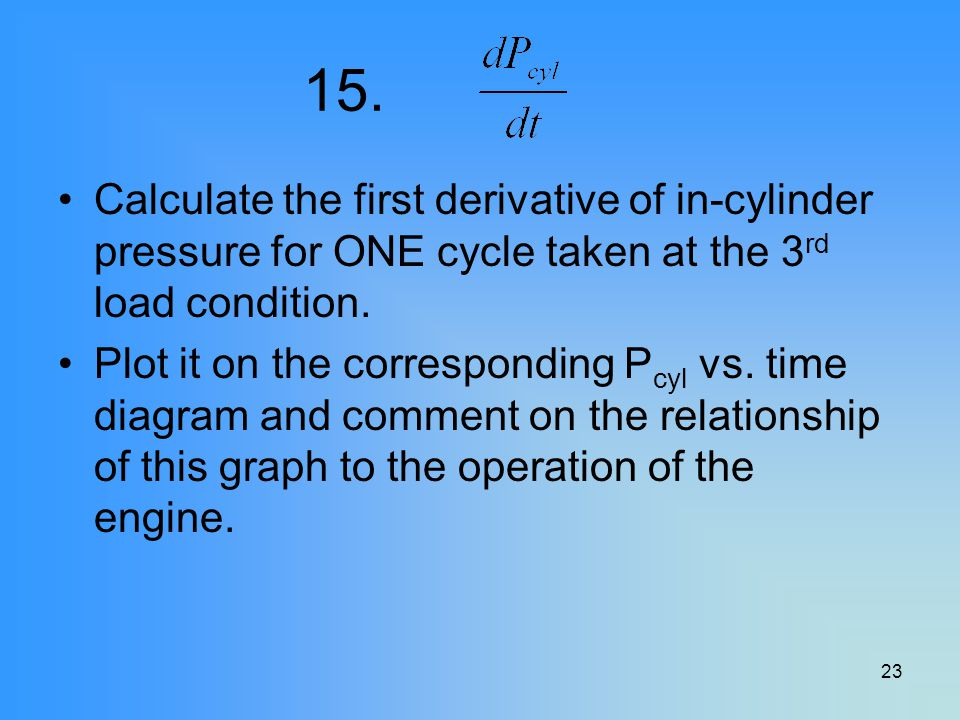 15. Calculate the first derivative of in-cylinder pressure for ONE cycle taken at the 3rd load condition.