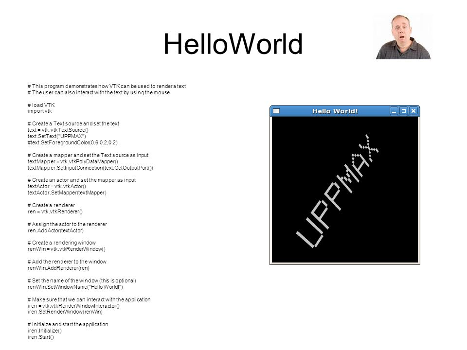 HelloWorld # This program demonstrates how VTK can be used to render a text. # The user can also interact with the text by using the mouse.