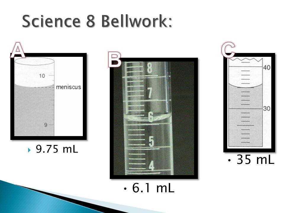 Science 8 Bellwork: A C B 9.75 mL 35 mL 6.1 mL