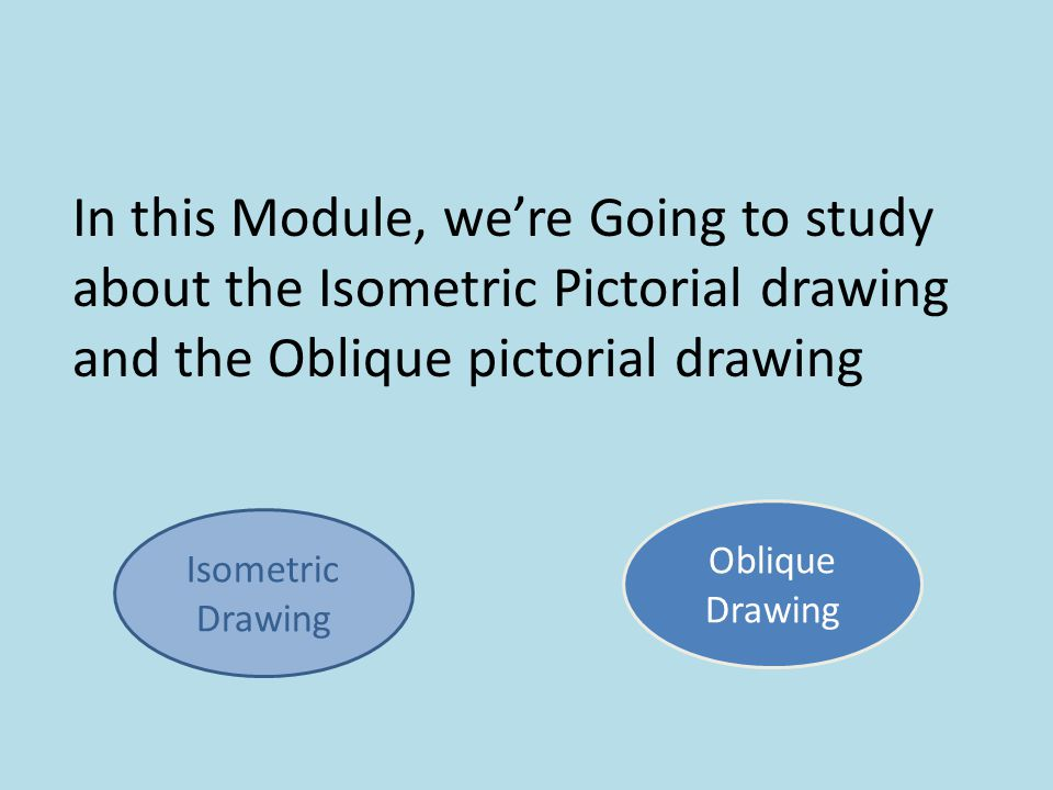 In this Module, we're Going to study about the Isometric Pictorial drawing and the Oblique pictorial drawing