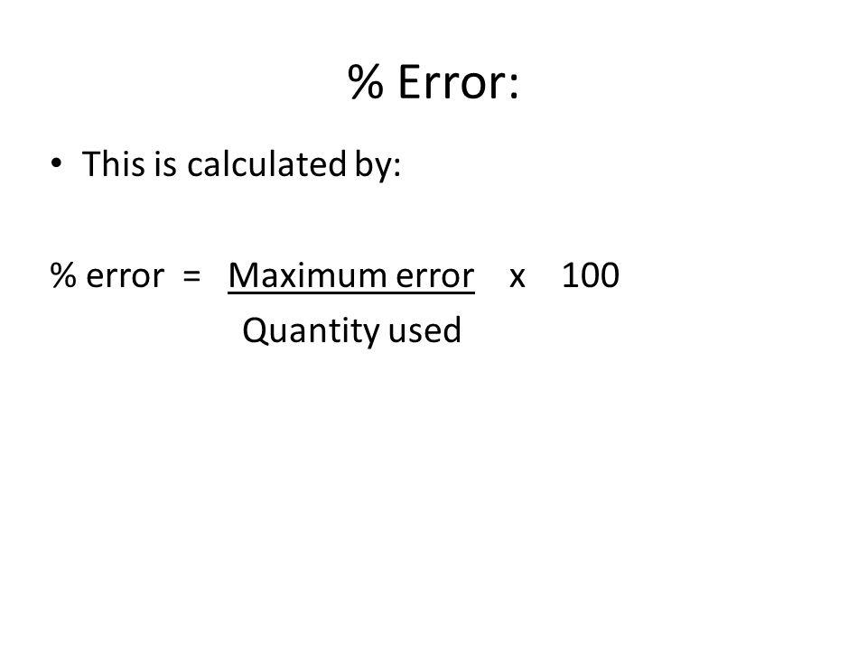 % Error: This is calculated by: % error = Maximum error x 100