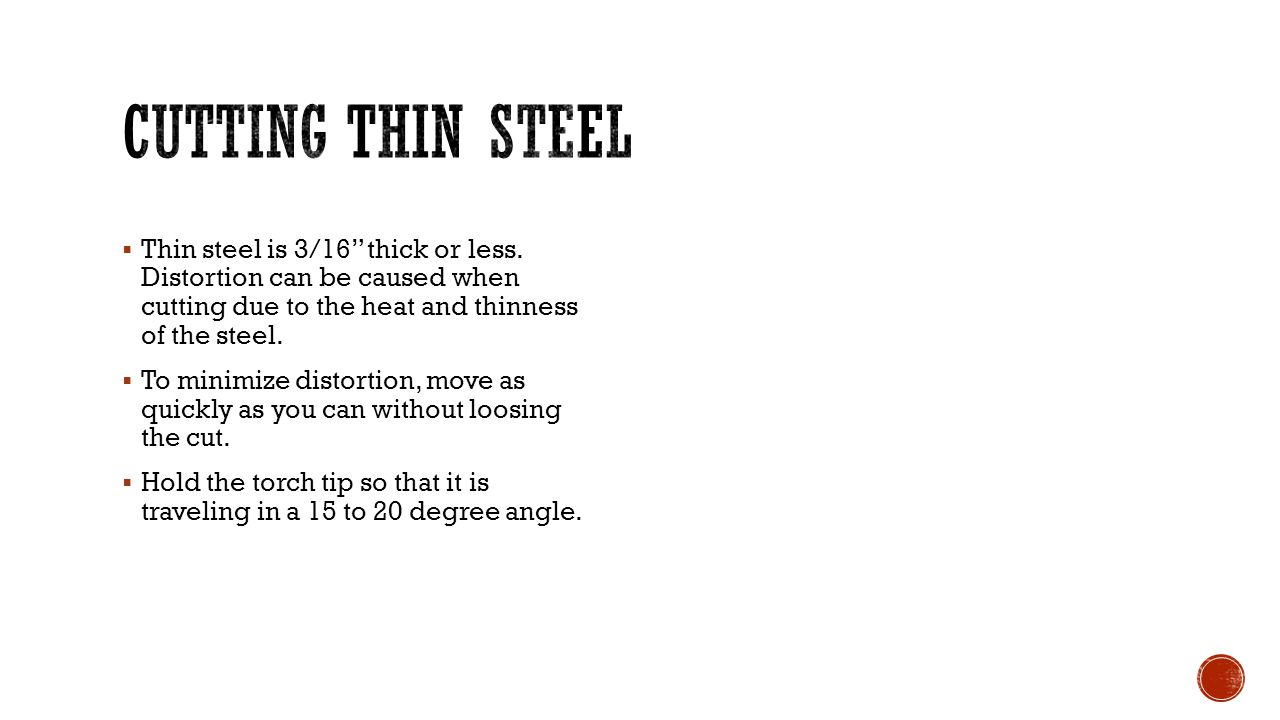 Cutting thin steel Thin steel is 3/16 thick or less. Distortion can be caused when cutting due to the heat and thinness of the steel.
