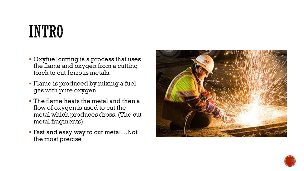 intro Oxyfuel cutting is a process that uses the flame and oxygen from a cutting torch to cut ferrous metals.