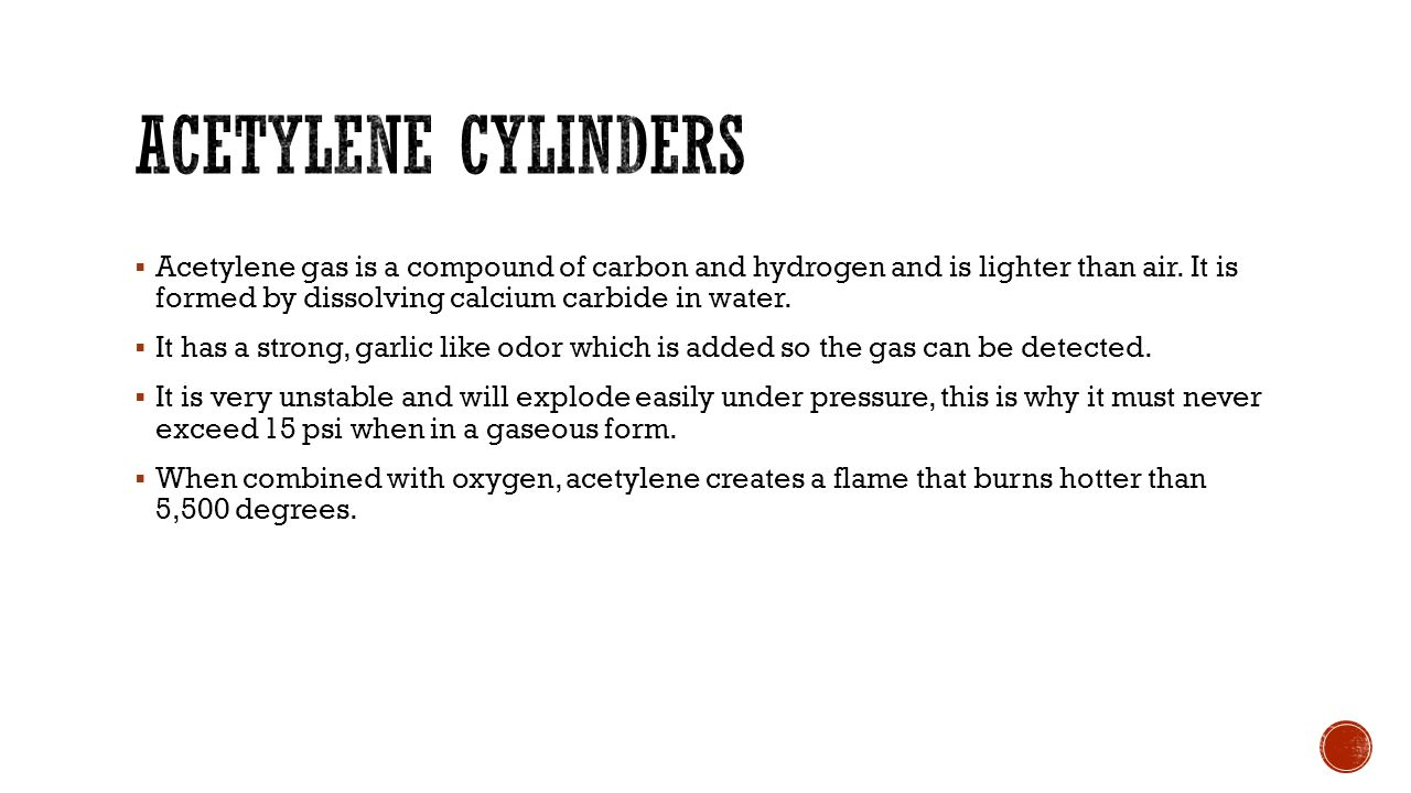 Acetylene cylinders Acetylene gas is a compound of carbon and hydrogen and is lighter than air. It is formed by dissolving calcium carbide in water.