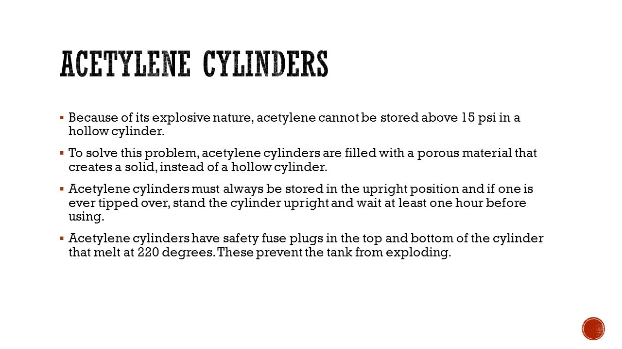 Acetylene cylinders Because of its explosive nature, acetylene cannot be stored above 15 psi in a hollow cylinder.