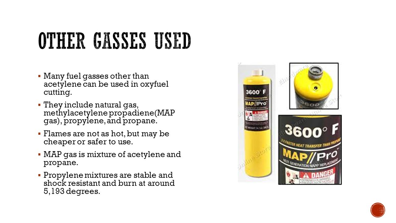 Other gasses used Many fuel gasses other than acetylene can be used in oxyfuel cutting.