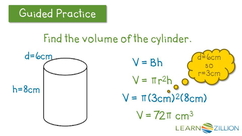 V = Bh V = πr2h V = π(3cm)2(8cm) V = 72π cm3