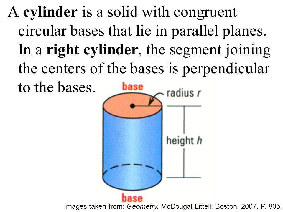 A cylinder is a solid with congruent circular bases that lie in parallel planes. In a right cylinder, the segment joining the centers of the bases is perpendicular to the bases.