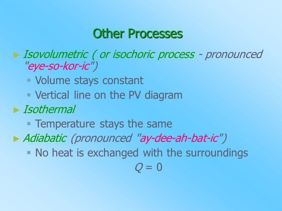 Other Processes Isovolumetric ( or isochoric process - pronounced eye-so-kor-ic ) Volume stays constant.