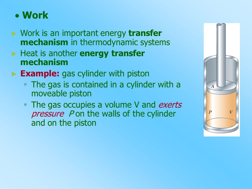  Work Work is an important energy transfer mechanism in thermodynamic systems. Heat is another energy transfer mechanism.