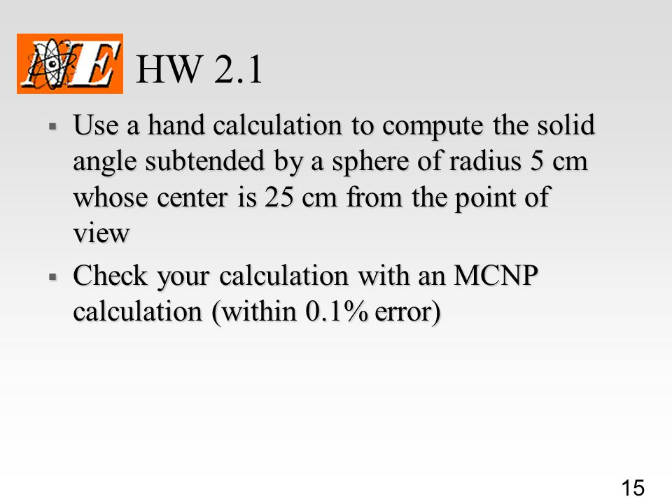 HW 2.1 Use a hand calculation to compute the solid angle subtended by a sphere of radius 5 cm whose center is 25 cm from the point of view.
