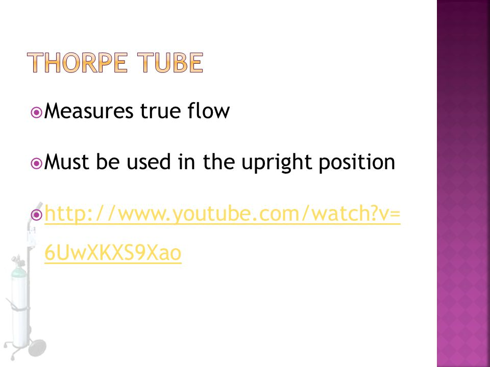 Thorpe Tube Measures true flow Must be used in the upright position