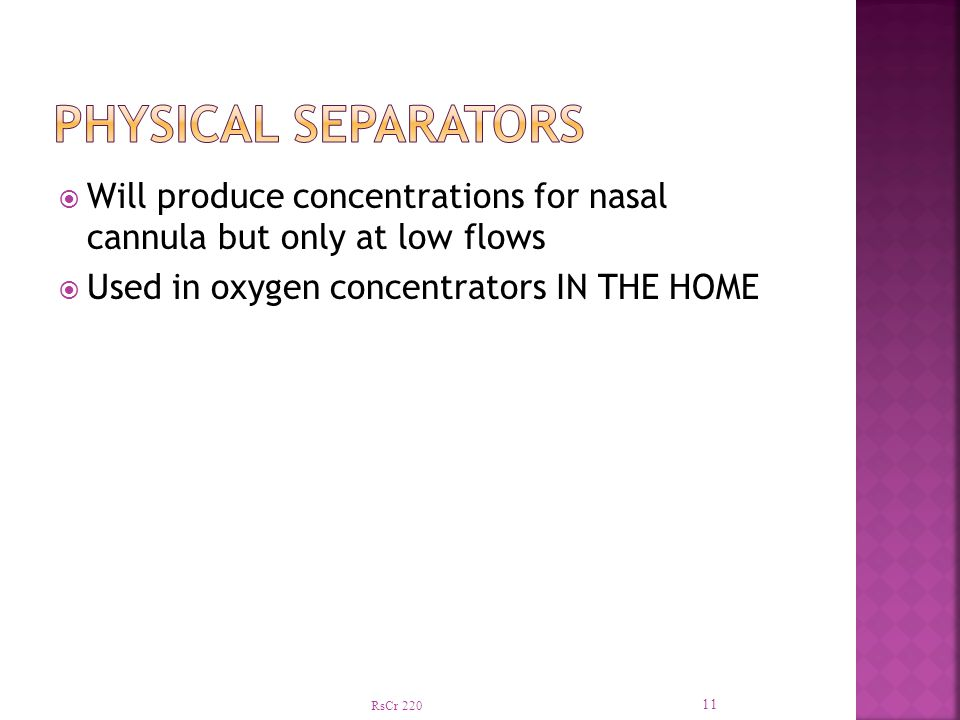 Physical Separators Will produce concentrations for nasal cannula but only at low flows. Used in oxygen concentrators IN THE HOME.