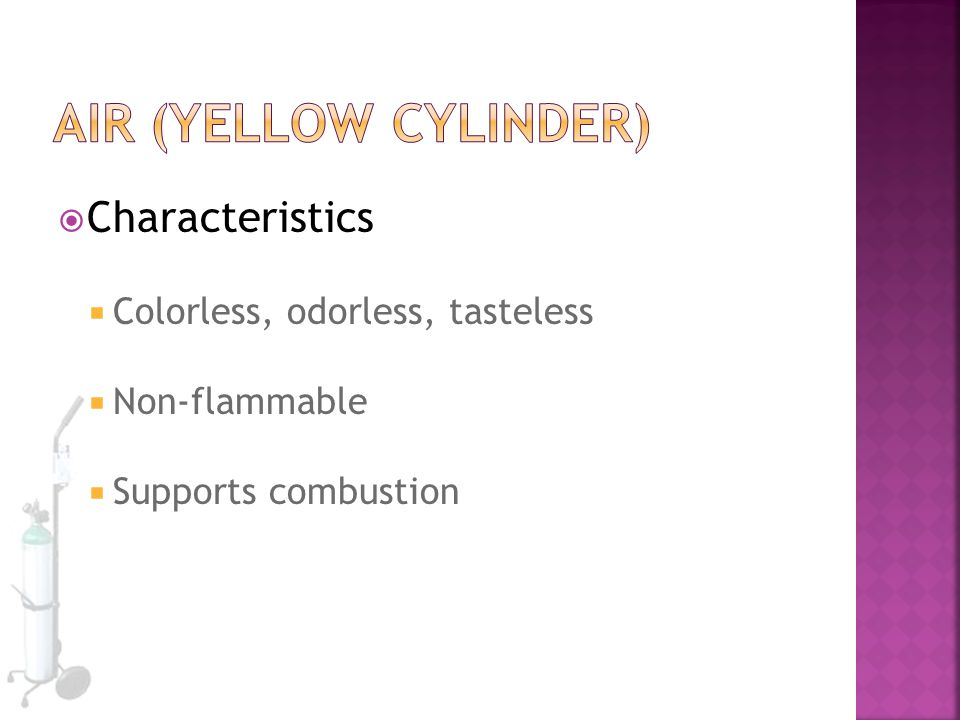 Air (yellow cylinder) Characteristics Colorless, odorless, tasteless