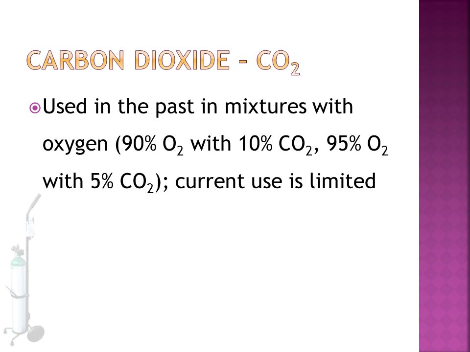 Carbon Dioxide – CO2 Used in the past in mixtures with oxygen (90% O2 with 10% CO2, 95% O2 with 5% CO2); current use is limited.