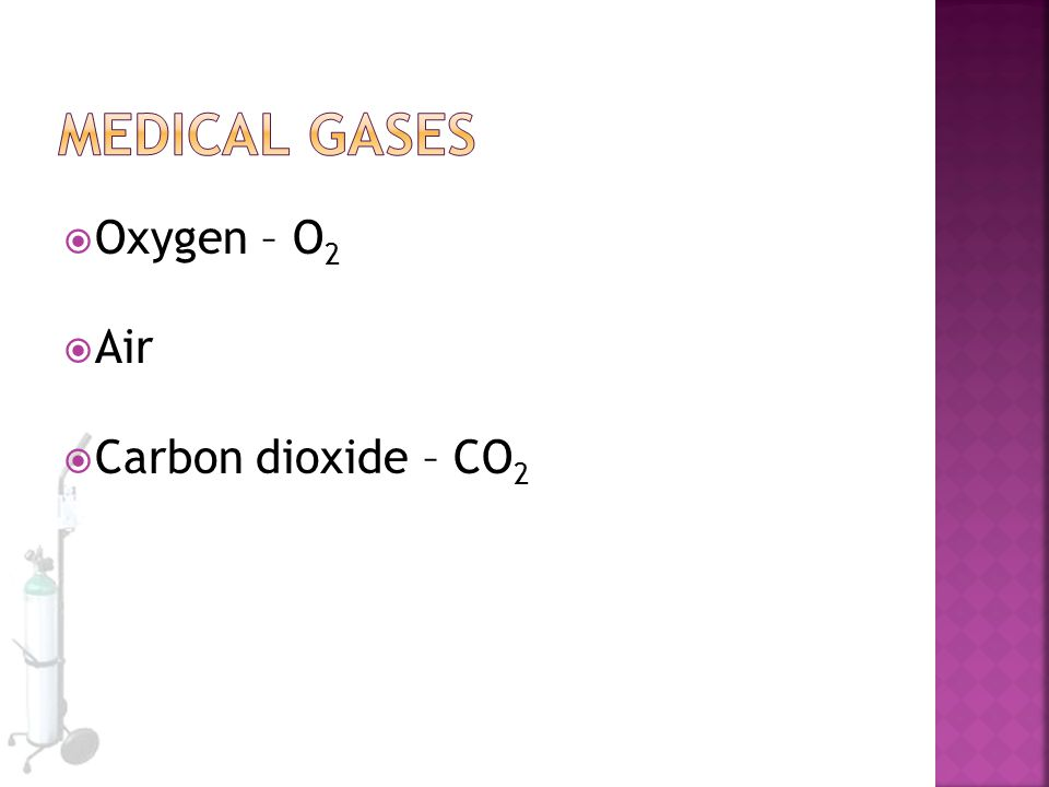 Medical Gases Oxygen – O2 Air Carbon dioxide – CO2