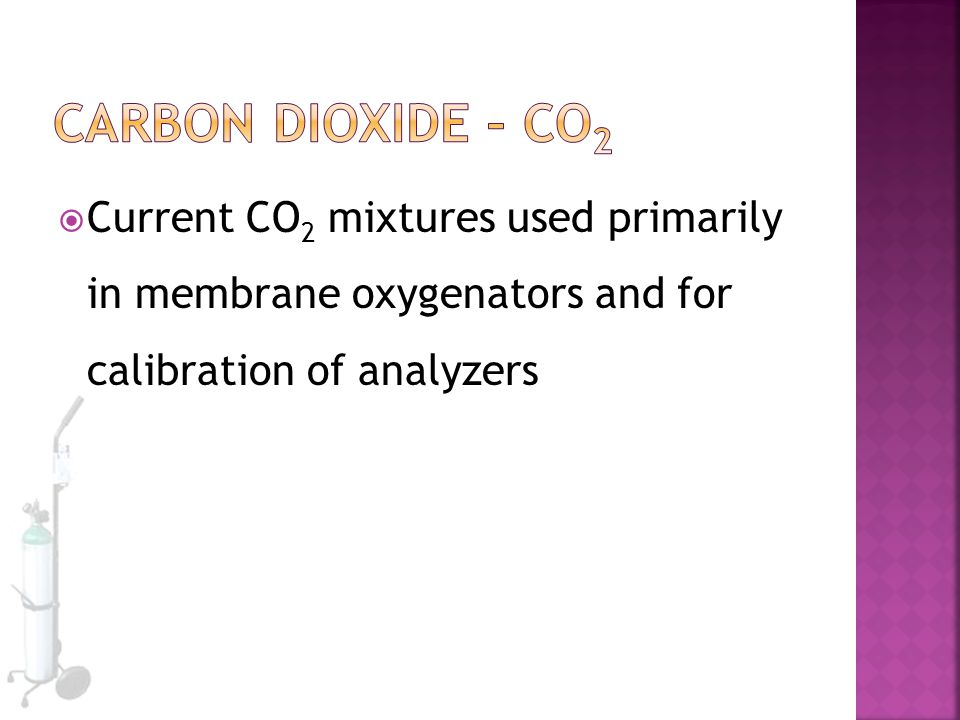 Carbon Dioxide – CO2 Current CO2 mixtures used primarily in membrane oxygenators and for calibration of analyzers.