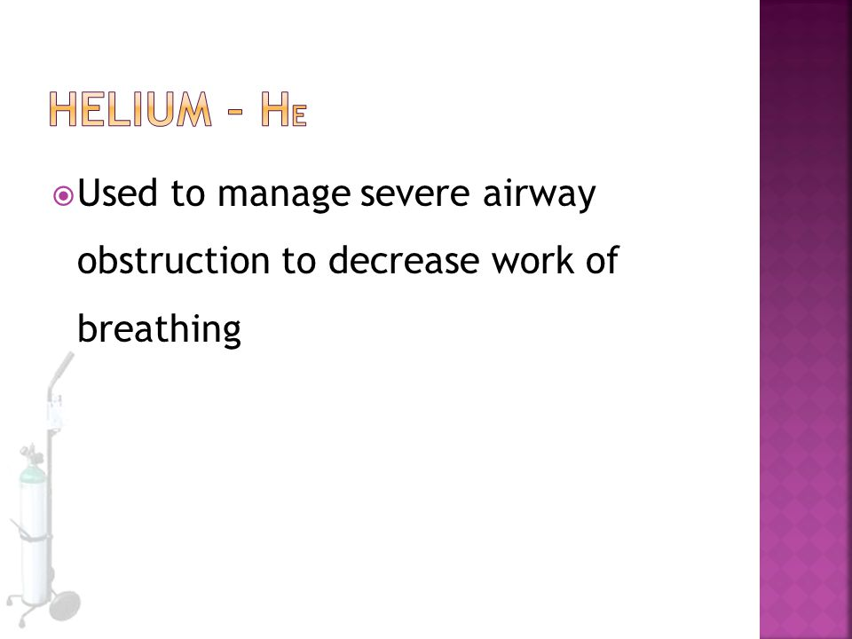 Helium – He Used to manage severe airway obstruction to decrease work of breathing