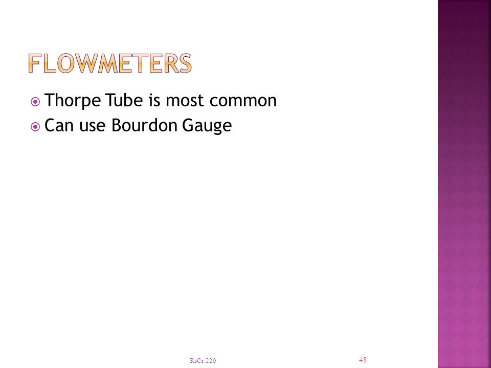 Flowmeters Thorpe Tube is most common Can use Bourdon Gauge RsCr 220