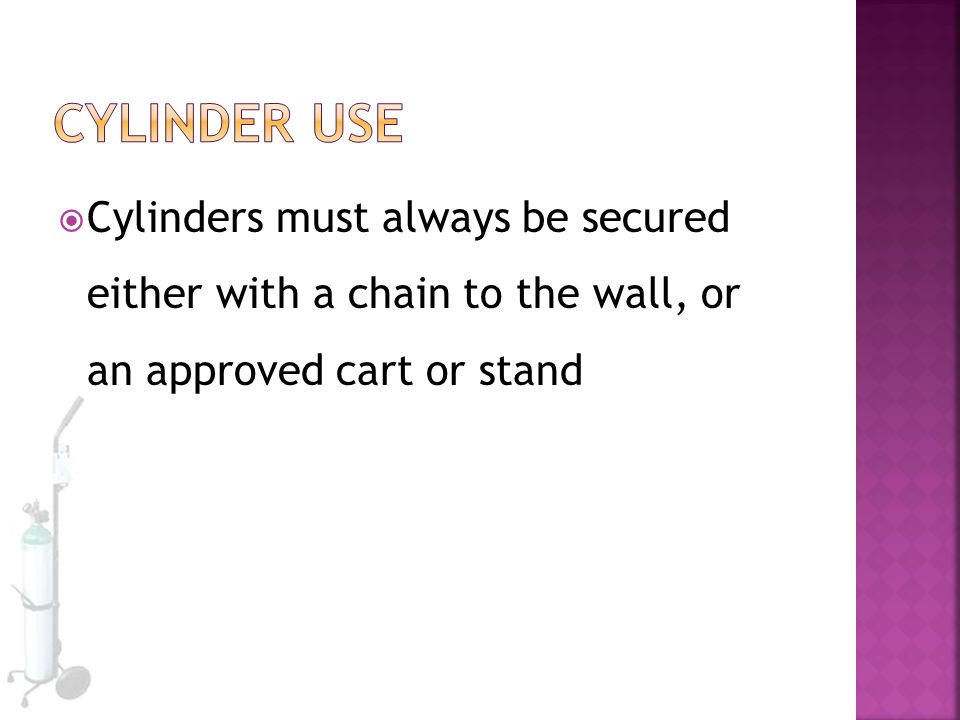 Cylinder Use Cylinders must always be secured either with a chain to the wall, or an approved cart or stand.