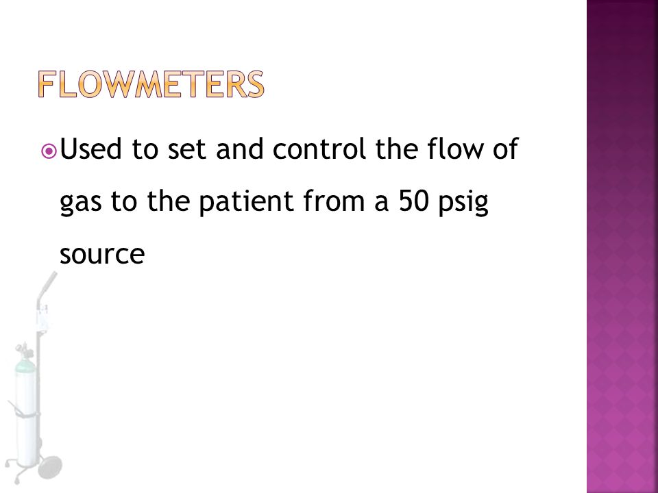 Flowmeters Used to set and control the flow of gas to the patient from a 50 psig source