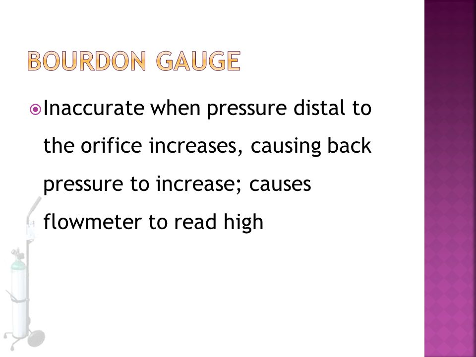 Bourdon Gauge Inaccurate when pressure distal to the orifice increases, causing back pressure to increase; causes flowmeter to read high.
