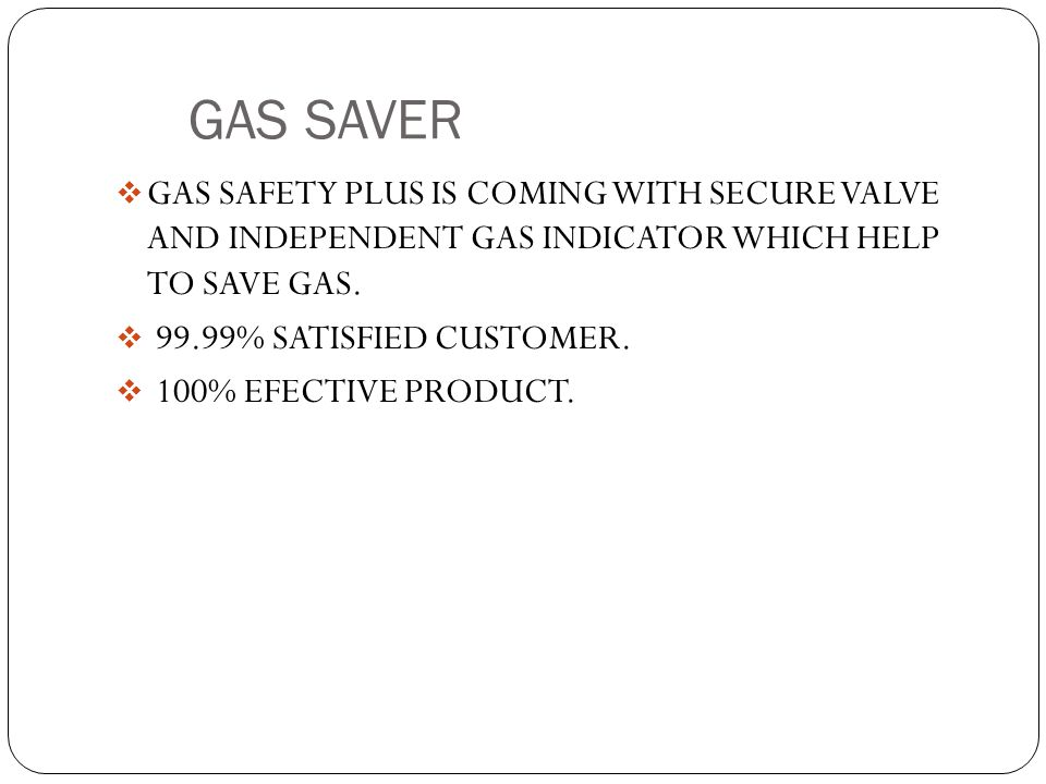 GAS SAVER GAS SAFETY PLUS IS COMING WITH SECURE VALVE AND INDEPENDENT GAS INDICATOR WHICH HELP TO SAVE GAS.