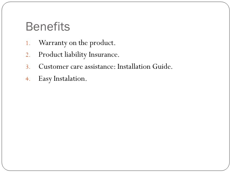 Benefits Warranty on the product. Product liability Insurance.