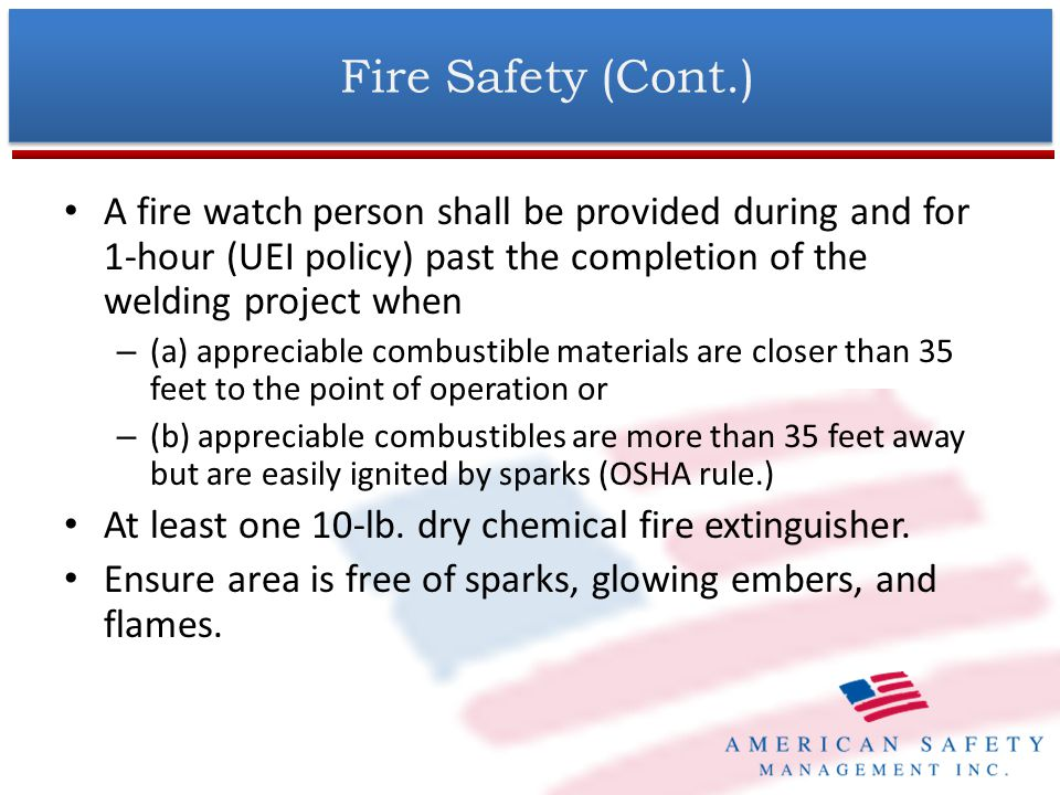 Fire Safety (Cont.) A fire watch person shall be provided during and for 1-hour (UEI policy) past the completion of the welding project when.