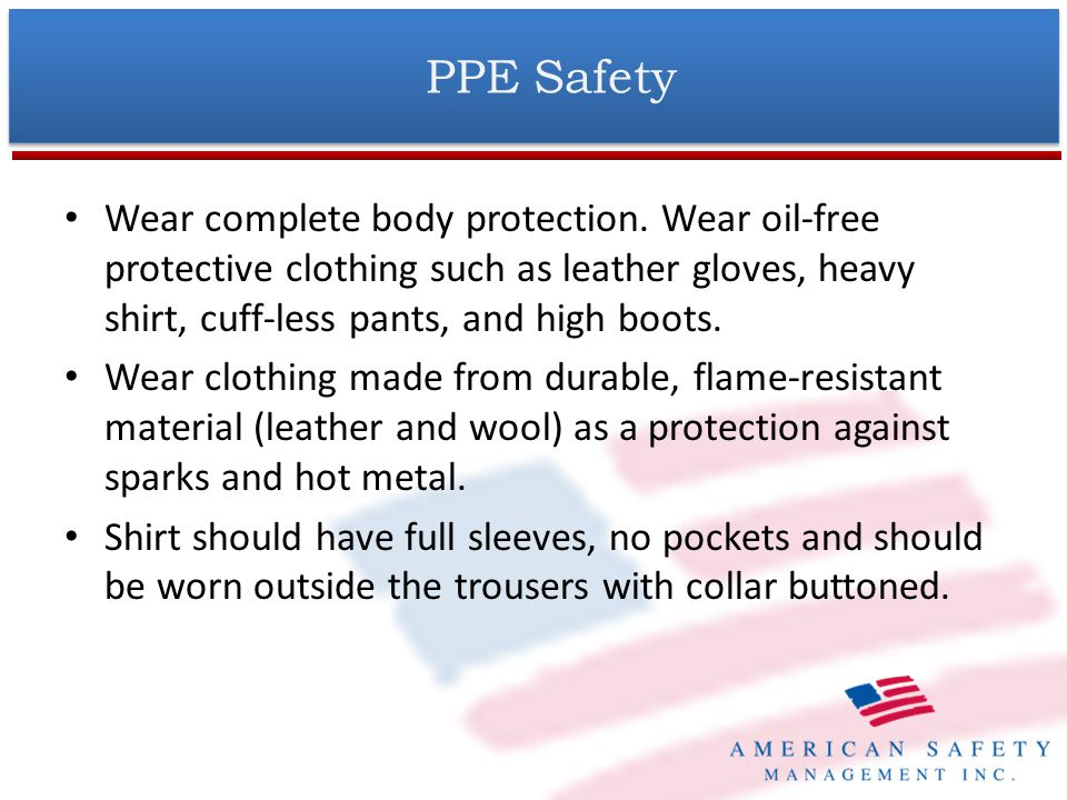 PPE Safety Wear complete body protection. Wear oil-free protective clothing such as leather gloves, heavy shirt, cuff-less pants, and high boots.