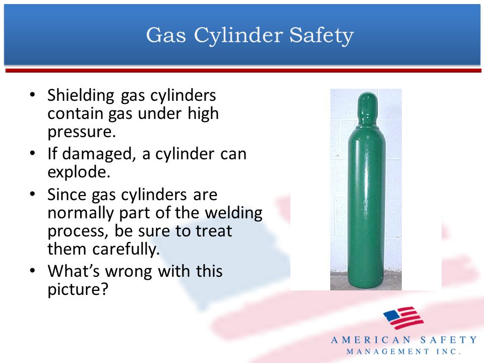 Gas Cylinder Safety Shielding gas cylinders contain gas under high pressure. If damaged, a cylinder can explode.