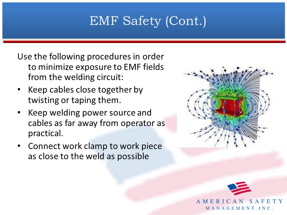 EMF Safety (Cont.) Use the following procedures in order to minimize exposure to EMF fields from the welding circuit: