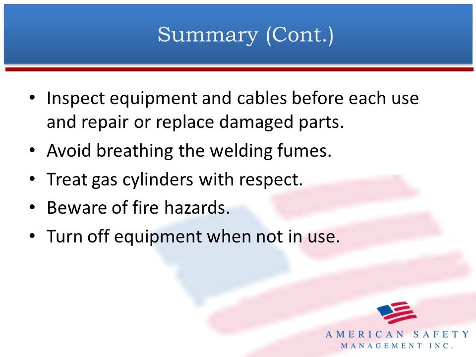 Summary (Cont.) Inspect equipment and cables before each use and repair or replace damaged parts. Avoid breathing the welding fumes.