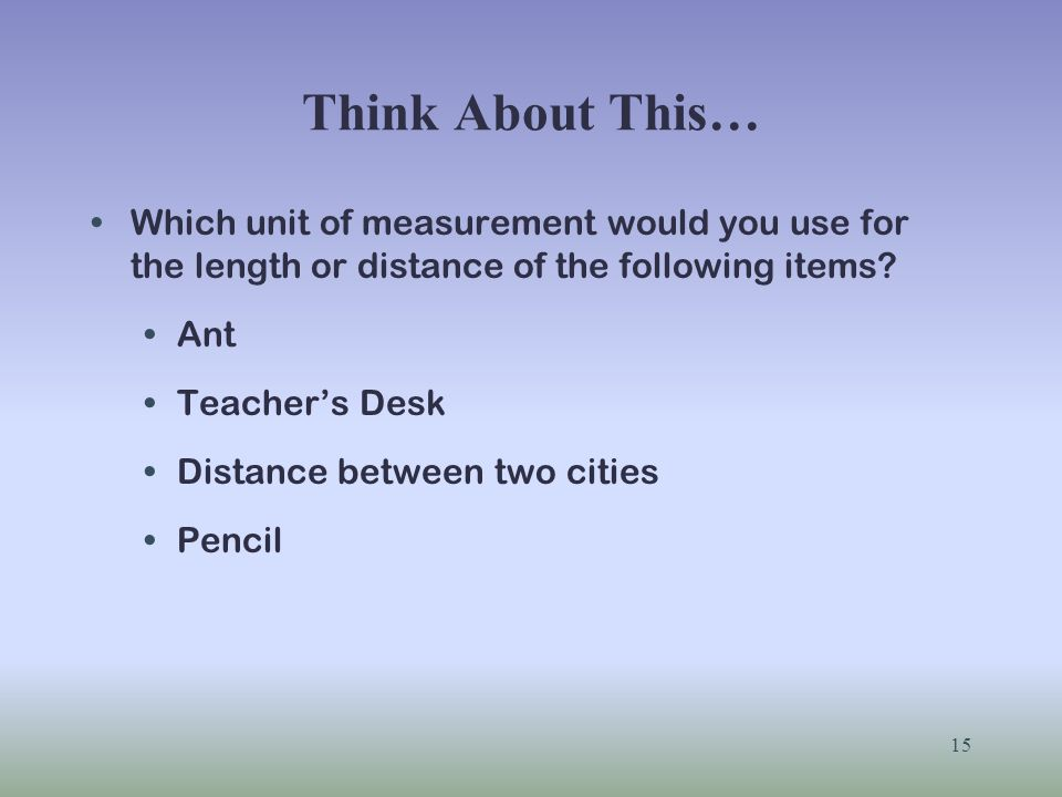 Think About This… Which unit of measurement would you use for the length or distance of the following items