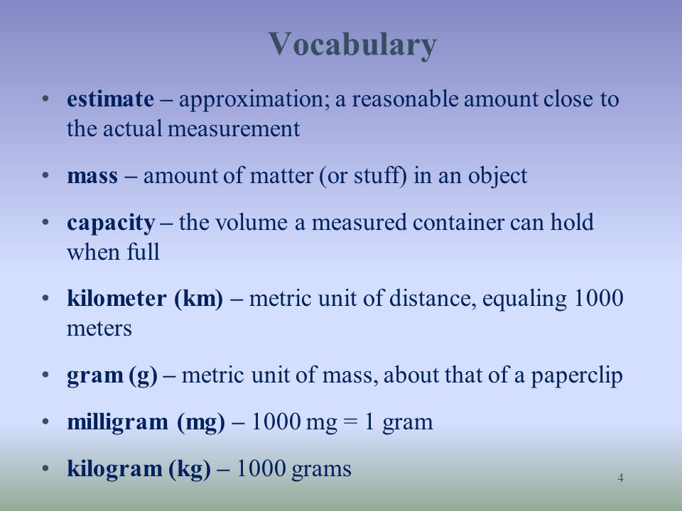 Vocabulary estimate – approximation; a reasonable amount close to the actual measurement. mass – amount of matter (or stuff) in an object.