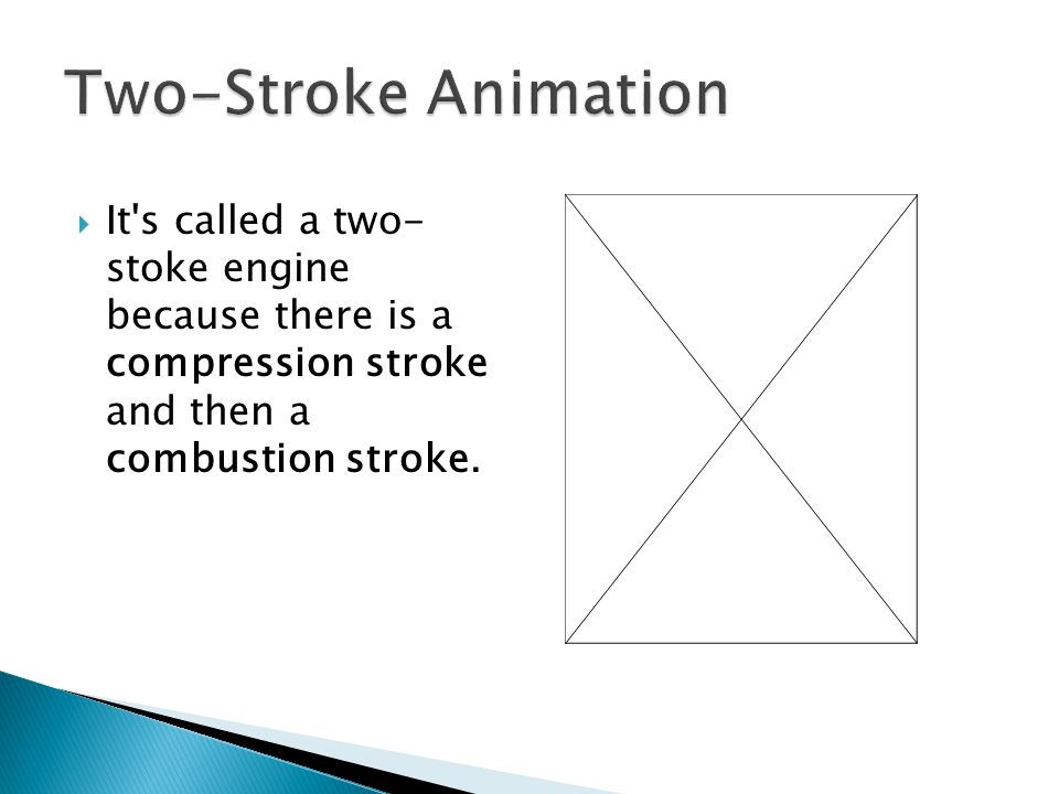 Two-Stroke Animation It s called a two- stoke engine because there is a compression stroke and then a combustion stroke.