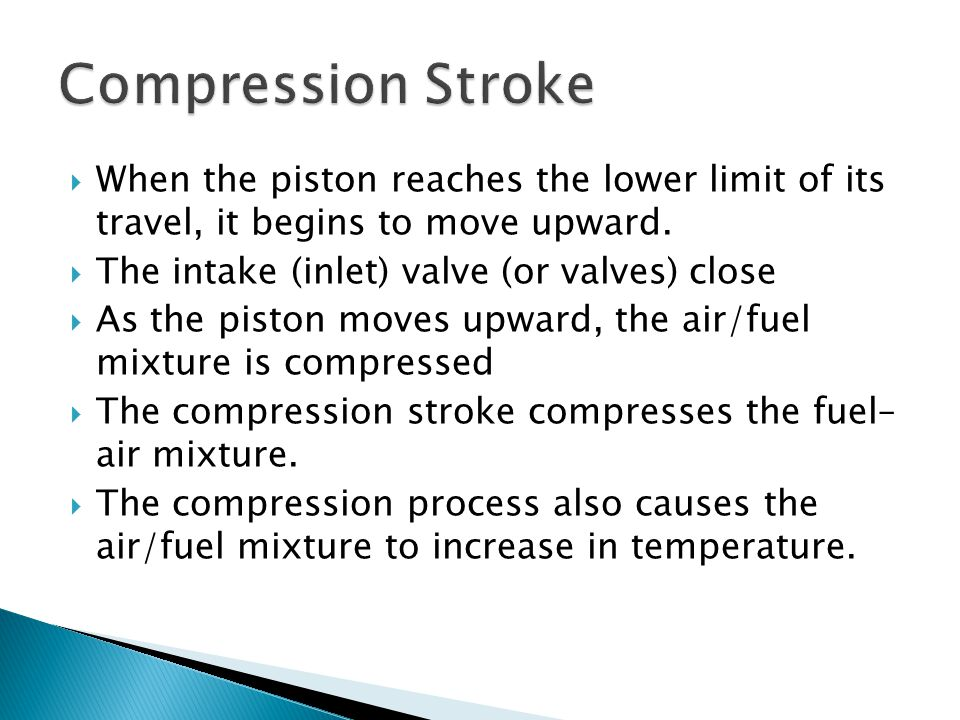 Compression Stroke When the piston reaches the lower limit of its travel, it begins to move upward.