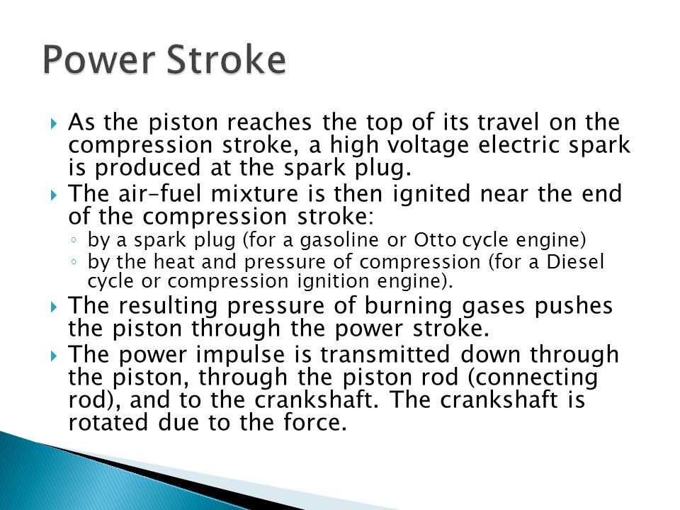 Power Stroke As the piston reaches the top of its travel on the compression stroke, a high voltage electric spark is produced at the spark plug.