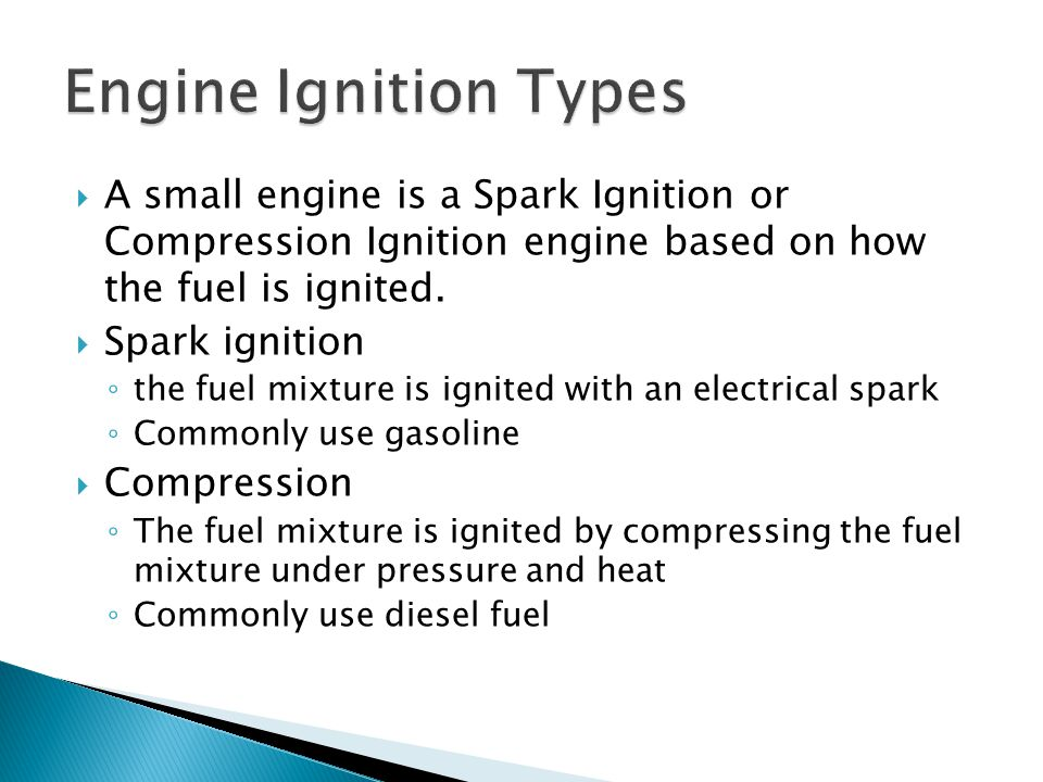 Engine Ignition Types A small engine is a Spark Ignition or Compression Ignition engine based on how the fuel is ignited.