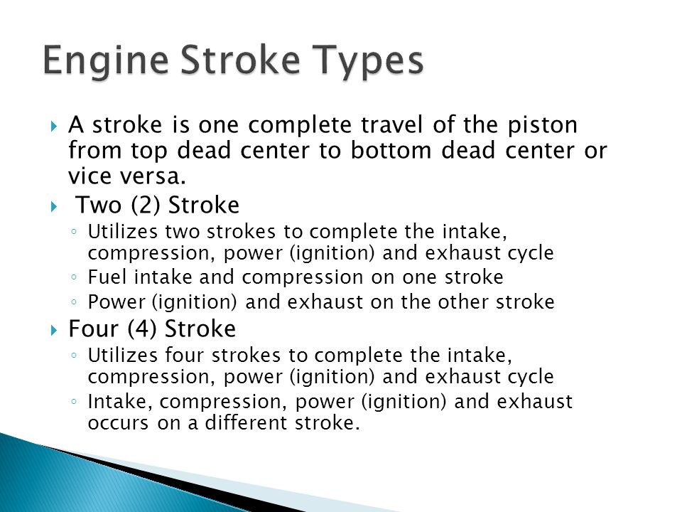 Engine Stroke Types A stroke is one complete travel of the piston from top dead center to bottom dead center or vice versa.